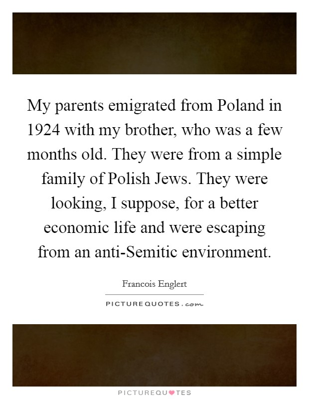 My parents emigrated from Poland in 1924 with my brother, who was a few months old. They were from a simple family of Polish Jews. They were looking, I suppose, for a better economic life and were escaping from an anti-Semitic environment Picture Quote #1