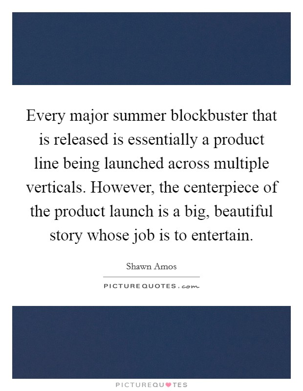 Every major summer blockbuster that is released is essentially a product line being launched across multiple verticals. However, the centerpiece of the product launch is a big, beautiful story whose job is to entertain Picture Quote #1