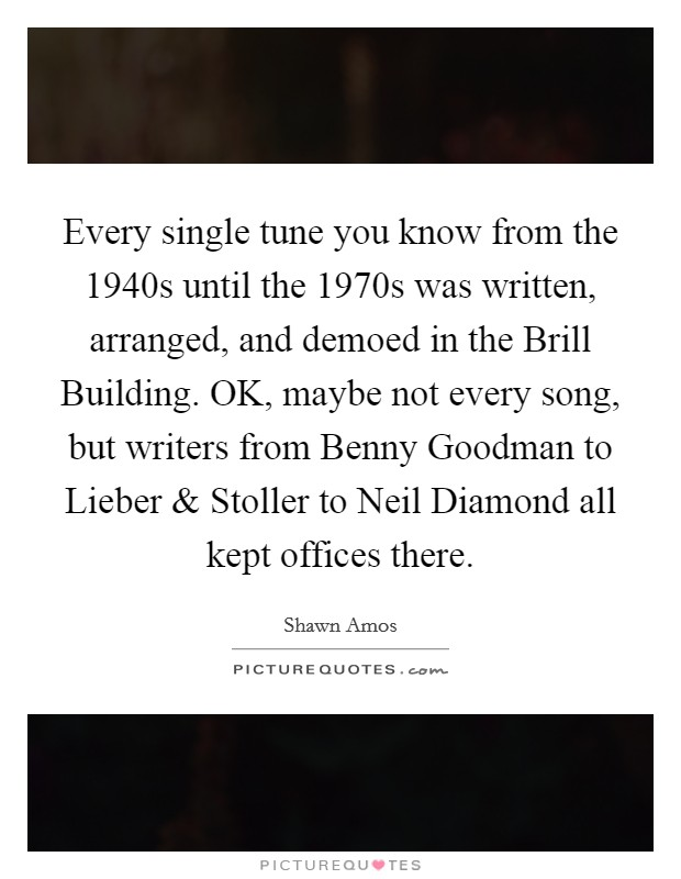 Every single tune you know from the 1940s until the 1970s was written, arranged, and demoed in the Brill Building. OK, maybe not every song, but writers from Benny Goodman to Lieber and Stoller to Neil Diamond all kept offices there Picture Quote #1