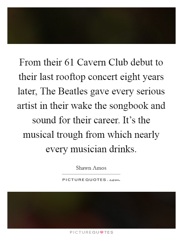 From their  61 Cavern Club debut to their last rooftop concert eight years later, The Beatles gave every serious artist in their wake the songbook and sound for their career. It's the musical trough from which nearly every musician drinks Picture Quote #1