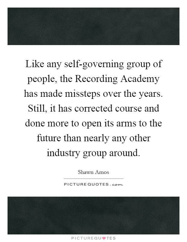 Like any self-governing group of people, the Recording Academy has made missteps over the years. Still, it has corrected course and done more to open its arms to the future than nearly any other industry group around Picture Quote #1