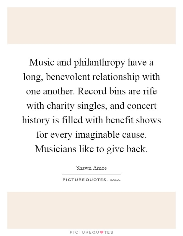 Music and philanthropy have a long, benevolent relationship with one another. Record bins are rife with charity singles, and concert history is filled with benefit shows for every imaginable cause. Musicians like to give back Picture Quote #1