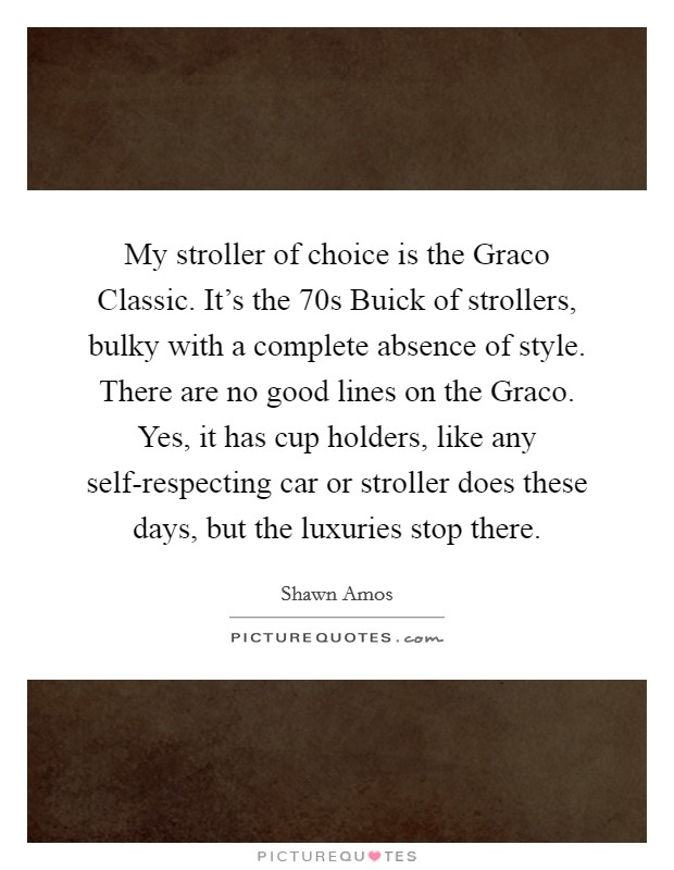 My stroller of choice is the Graco Classic. It's the  70s Buick of strollers, bulky with a complete absence of style. There are no good lines on the Graco. Yes, it has cup holders, like any self-respecting car or stroller does these days, but the luxuries stop there Picture Quote #1