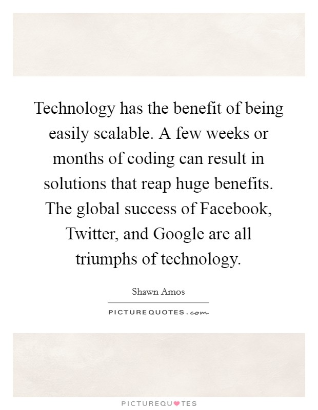 Technology has the benefit of being easily scalable. A few weeks or months of coding can result in solutions that reap huge benefits. The global success of Facebook, Twitter, and Google are all triumphs of technology Picture Quote #1