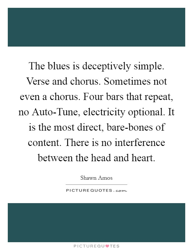 The blues is deceptively simple. Verse and chorus. Sometimes not even a chorus. Four bars that repeat, no Auto-Tune, electricity optional. It is the most direct, bare-bones of content. There is no interference between the head and heart Picture Quote #1