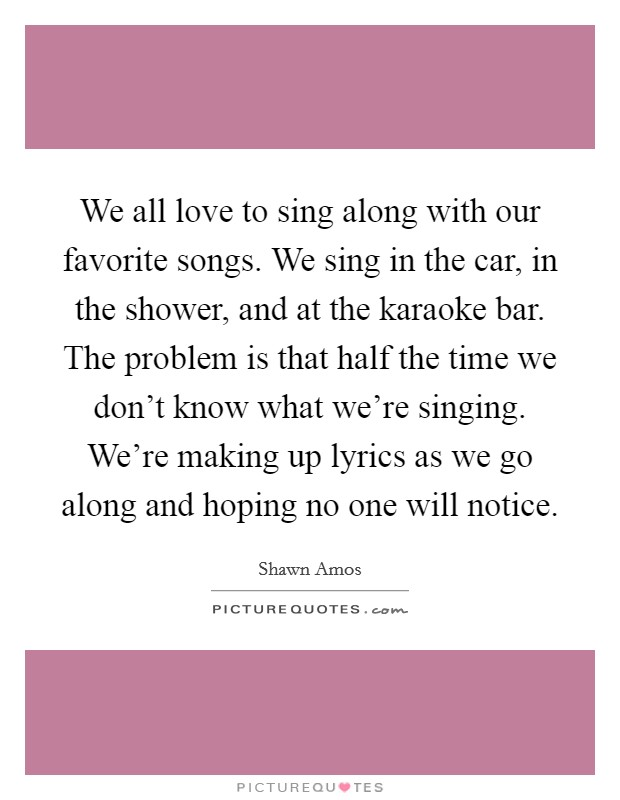 We all love to sing along with our favorite songs. We sing in the car, in the shower, and at the karaoke bar. The problem is that half the time we don't know what we're singing. We're making up lyrics as we go along and hoping no one will notice Picture Quote #1