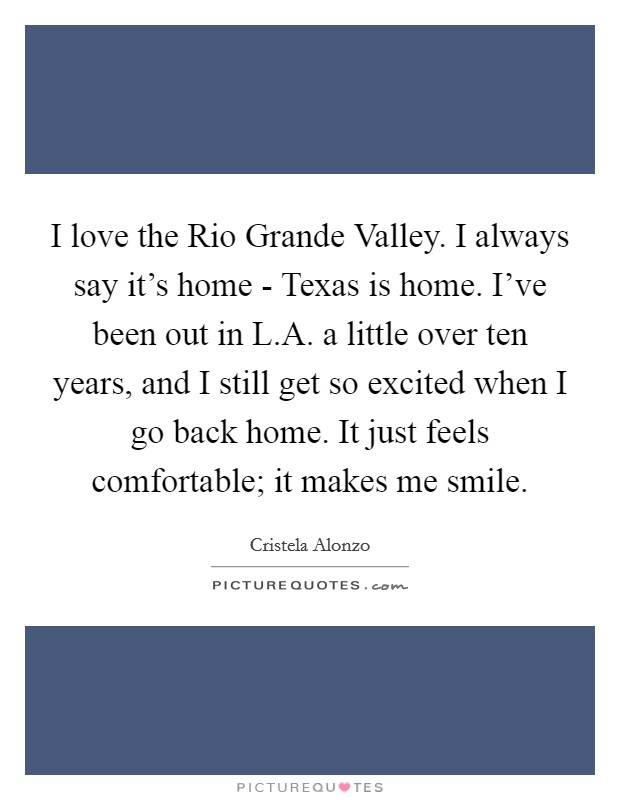 I love the Rio Grande Valley. I always say it's home - Texas is home. I've been out in L.A. a little over ten years, and I still get so excited when I go back home. It just feels comfortable; it makes me smile Picture Quote #1