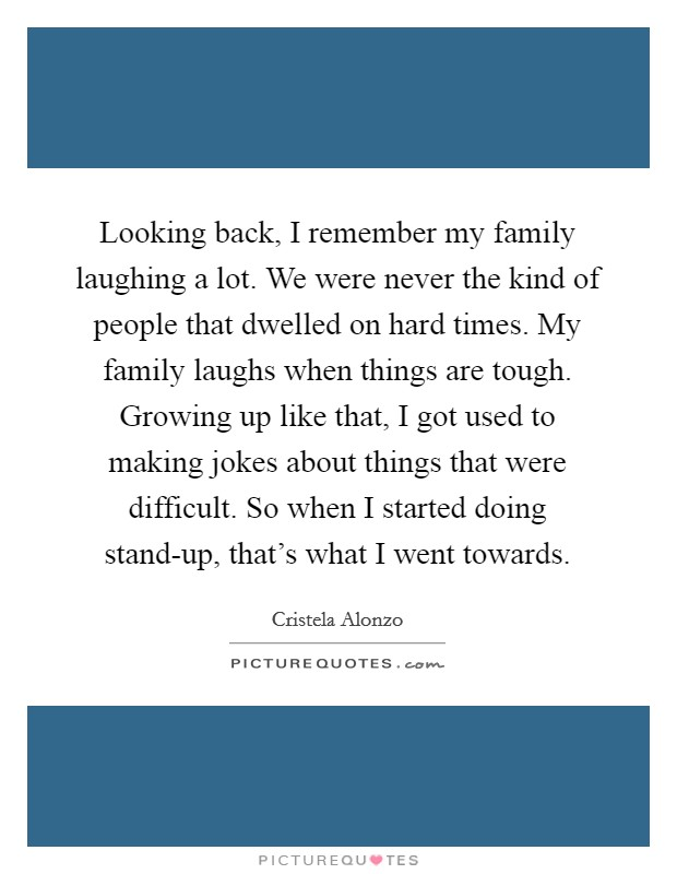 Looking back, I remember my family laughing a lot. We were never the kind of people that dwelled on hard times. My family laughs when things are tough. Growing up like that, I got used to making jokes about things that were difficult. So when I started doing stand-up, that's what I went towards Picture Quote #1
