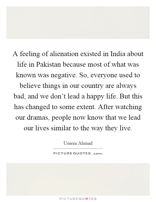 A feeling of alienation existed in India about life in Pakistan because most of what was known was negative. So, everyone used to believe things in our country are always bad, and we don't lead a happy life. But this has changed to some extent. After watching our dramas, people now know that we lead our lives similar to the way they live Picture Quote #1