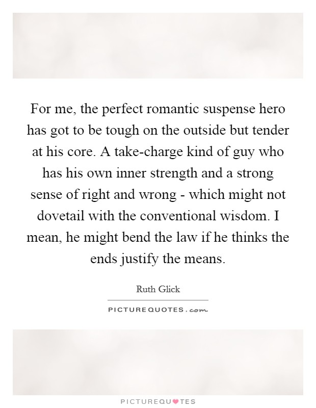 For me, the perfect romantic suspense hero has got to be tough on the outside but tender at his core. A take-charge kind of guy who has his own inner strength and a strong sense of right and wrong - which might not dovetail with the conventional wisdom. I mean, he might bend the law if he thinks the ends justify the means Picture Quote #1