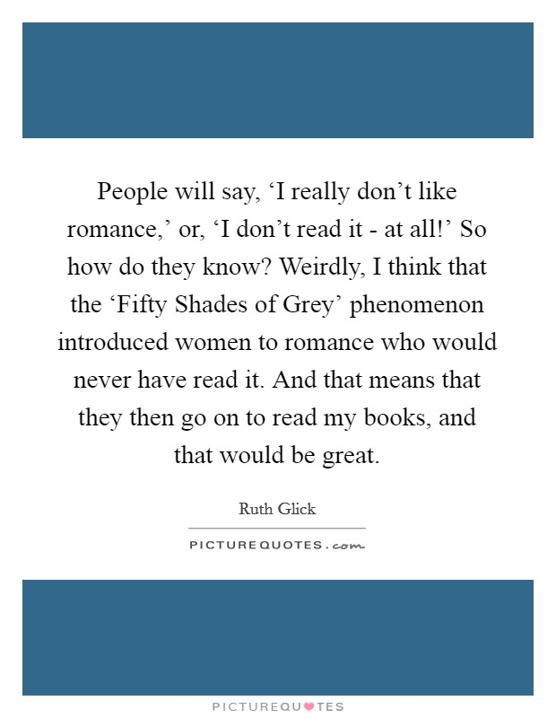 People will say, 'I really don't like romance,' or, 'I don't read it - at all!' So how do they know? Weirdly, I think that the 'Fifty Shades of Grey' phenomenon introduced women to romance who would never have read it. And that means that they then go on to read my books, and that would be great Picture Quote #1