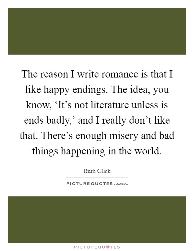 The reason I write romance is that I like happy endings. The idea, you know, 'It's not literature unless is ends badly,' and I really don't like that. There's enough misery and bad things happening in the world Picture Quote #1