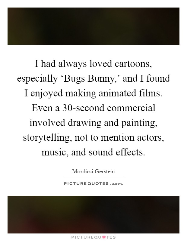 I had always loved cartoons, especially 'Bugs Bunny,' and I found I enjoyed making animated films. Even a 30-second commercial involved drawing and painting, storytelling, not to mention actors, music, and sound effects Picture Quote #1