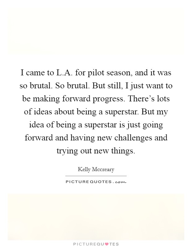 I came to L.A. for pilot season, and it was so brutal. So brutal. But still, I just want to be making forward progress. There's lots of ideas about being a superstar. But my idea of being a superstar is just going forward and having new challenges and trying out new things Picture Quote #1
