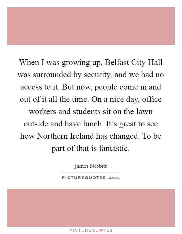 When I was growing up, Belfast City Hall was surrounded by security, and we had no access to it. But now, people come in and out of it all the time. On a nice day, office workers and students sit on the lawn outside and have lunch. It's great to see how Northern Ireland has changed. To be part of that is fantastic Picture Quote #1
