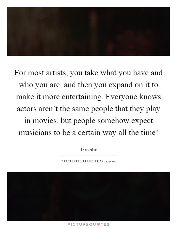 For most artists, you take what you have and who you are, and then you expand on it to make it more entertaining. Everyone knows actors aren't the same people that they play in movies, but people somehow expect musicians to be a certain way all the time! Picture Quote #1