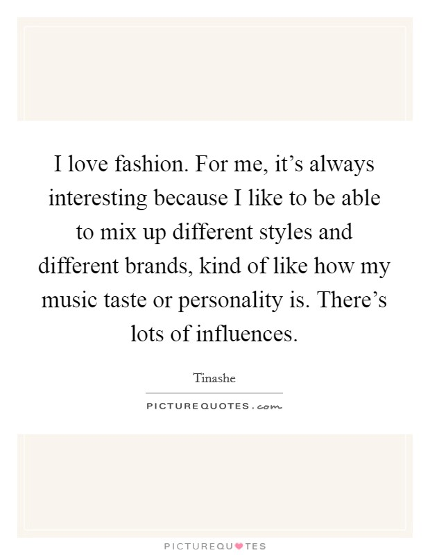 I love fashion. For me, it's always interesting because I like to be able to mix up different styles and different brands, kind of like how my music taste or personality is. There's lots of influences Picture Quote #1