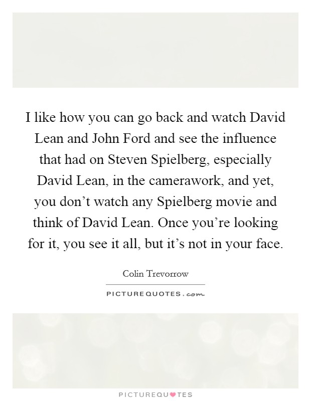 I like how you can go back and watch David Lean and John Ford and see the influence that had on Steven Spielberg, especially David Lean, in the camerawork, and yet, you don't watch any Spielberg movie and think of David Lean. Once you're looking for it, you see it all, but it's not in your face Picture Quote #1