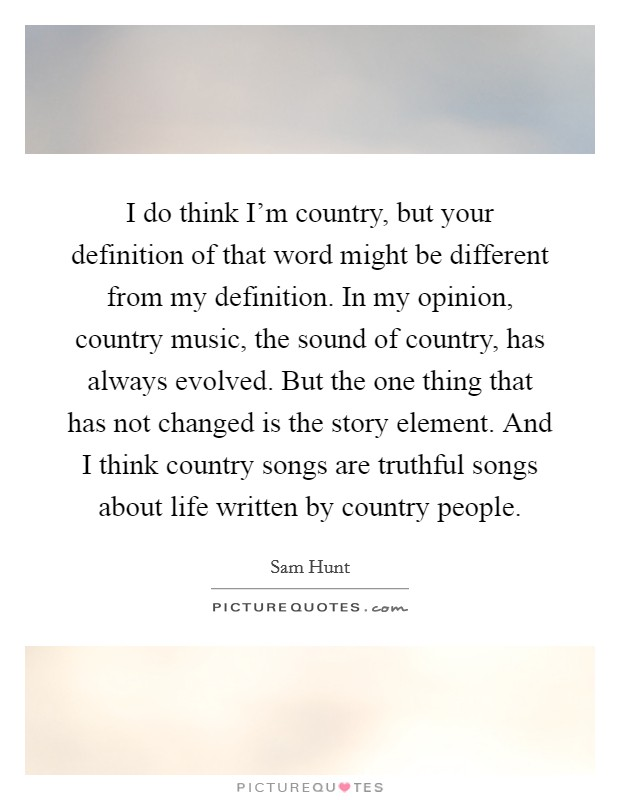 I do think I'm country, but your definition of that word might be different from my definition. In my opinion, country music, the sound of country, has always evolved. But the one thing that has not changed is the story element. And I think country songs are truthful songs about life written by country people Picture Quote #1