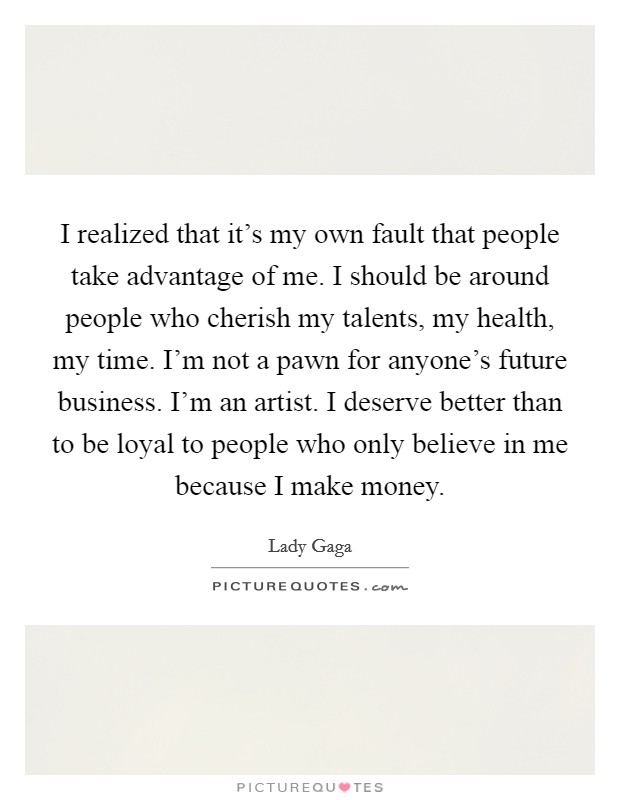 I realized that it's my own fault that people take advantage of me. I should be around people who cherish my talents, my health, my time. I'm not a pawn for anyone's future business. I'm an artist. I deserve better than to be loyal to people who only believe in me because I make money Picture Quote #1