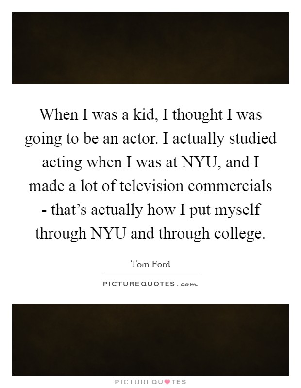 When I was a kid, I thought I was going to be an actor. I actually studied acting when I was at NYU, and I made a lot of television commercials - that's actually how I put myself through NYU and through college Picture Quote #1