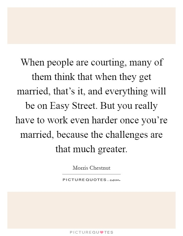 When people are courting, many of them think that when they get married, that's it, and everything will be on Easy Street. But you really have to work even harder once you're married, because the challenges are that much greater Picture Quote #1