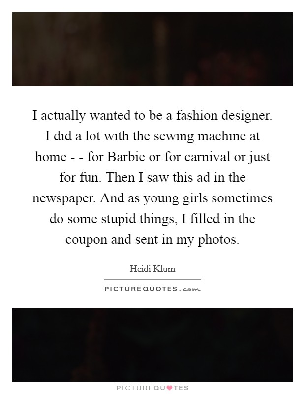 I actually wanted to be a fashion designer. I did a lot with the sewing machine at home - - for Barbie or for carnival or just for fun. Then I saw this ad in the newspaper. And as young girls sometimes do some stupid things, I filled in the coupon and sent in my photos Picture Quote #1