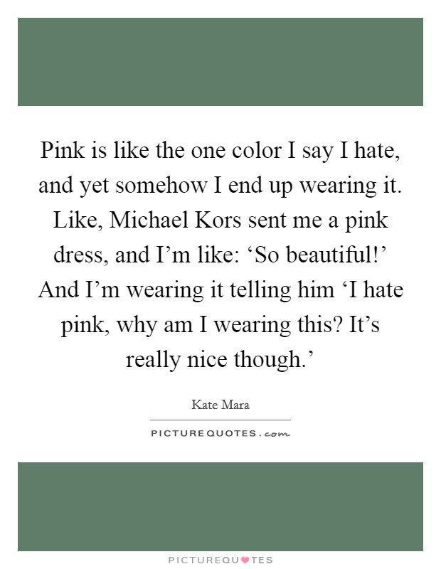 Pink is like the one color I say I hate, and yet somehow I end up wearing it. Like, Michael Kors sent me a pink dress, and I'm like: 'So beautiful!' And I'm wearing it telling him 'I hate pink, why am I wearing this? It's really nice though.' Picture Quote #1