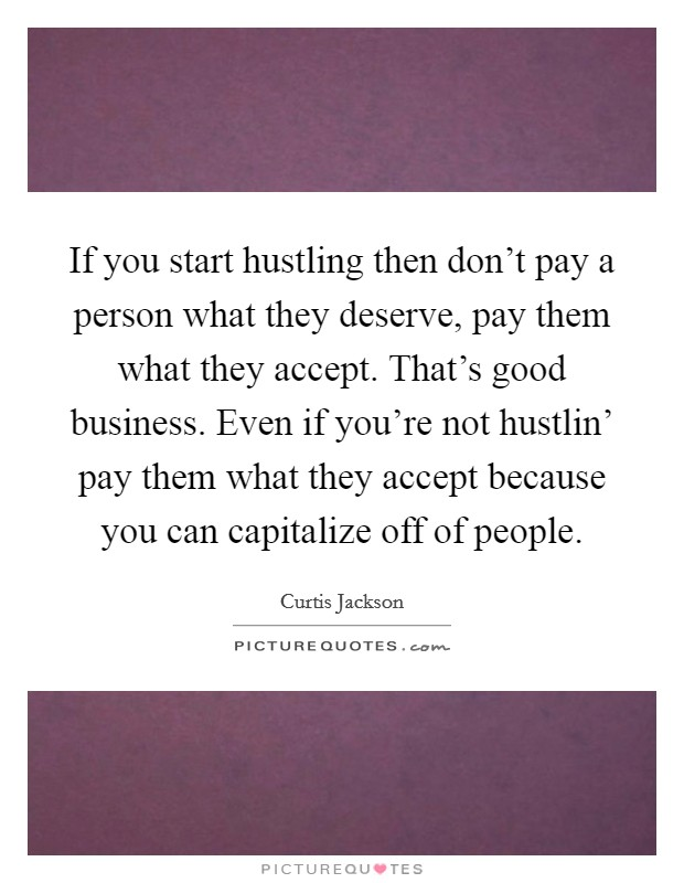 If you start hustling then don't pay a person what they deserve, pay them what they accept. That's good business. Even if you're not hustlin' pay them what they accept because you can capitalize off of people Picture Quote #1