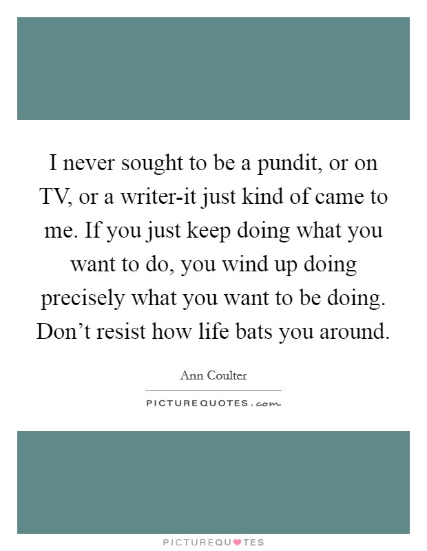 I never sought to be a pundit, or on TV, or a writer-it just kind of came to me. If you just keep doing what you want to do, you wind up doing precisely what you want to be doing. Don't resist how life bats you around Picture Quote #1