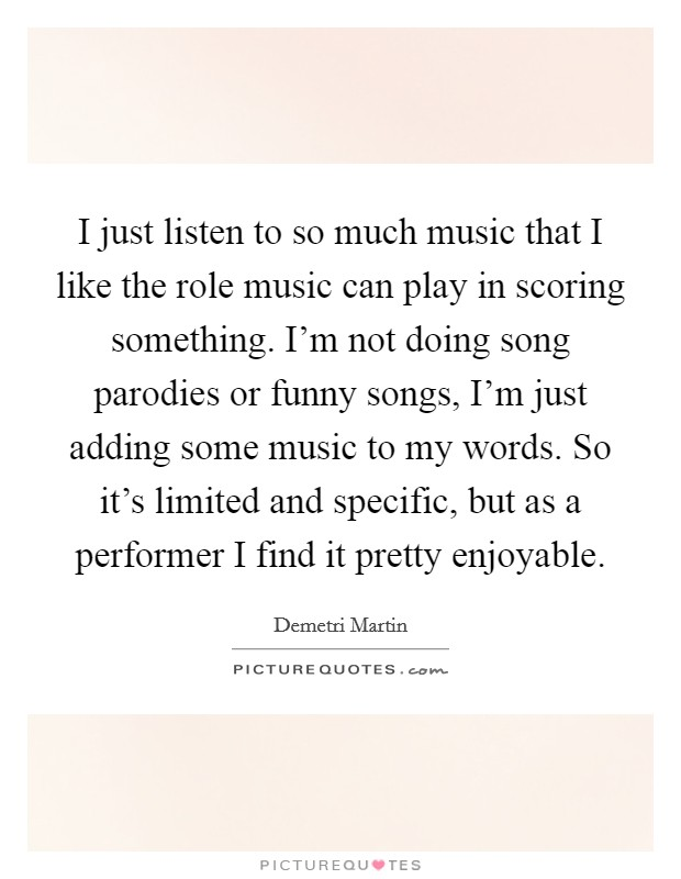 I just listen to so much music that I like the role music can play in scoring something. I'm not doing song parodies or funny songs, I'm just adding some music to my words. So it's limited and specific, but as a performer I find it pretty enjoyable Picture Quote #1