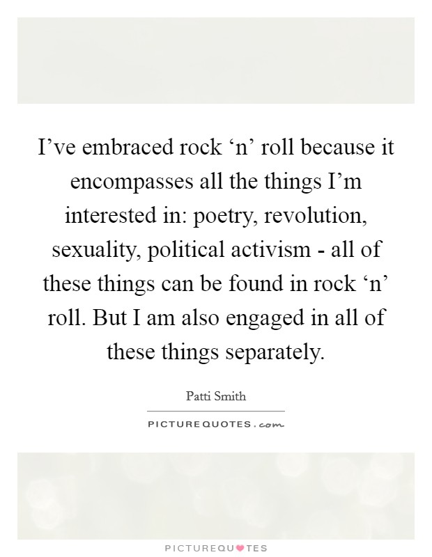 I've embraced rock 'n' roll because it encompasses all the things I'm interested in: poetry, revolution, sexuality, political activism - all of these things can be found in rock 'n' roll. But I am also engaged in all of these things separately Picture Quote #1