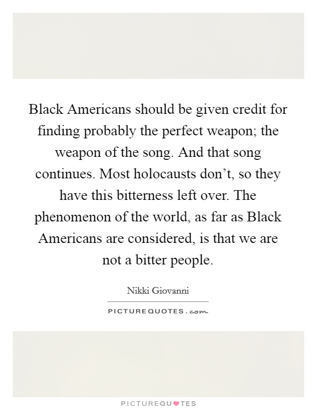 Black Americans should be given credit for finding probably the perfect weapon; the weapon of the song. And that song continues. Most holocausts don't, so they have this bitterness left over. The phenomenon of the world, as far as Black Americans are considered, is that we are not a bitter people Picture Quote #1