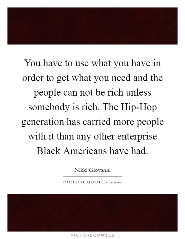 You have to use what you have in order to get what you need and the people can not be rich unless somebody is rich. The Hip-Hop generation has carried more people with it than any other enterprise Black Americans have had Picture Quote #1