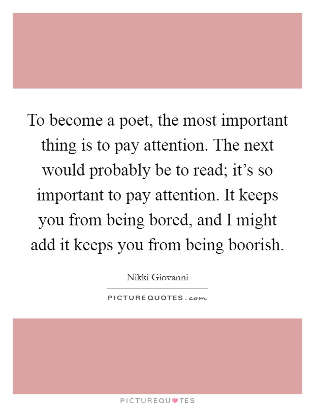 To become a poet, the most important thing is to pay attention. The next would probably be to read; it's so important to pay attention. It keeps you from being bored, and I might add it keeps you from being boorish Picture Quote #1