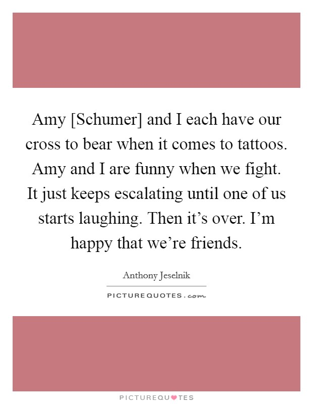 Amy [Schumer] and I each have our cross to bear when it comes to tattoos. Amy and I are funny when we fight. It just keeps escalating until one of us starts laughing. Then it's over. I'm happy that we're friends Picture Quote #1