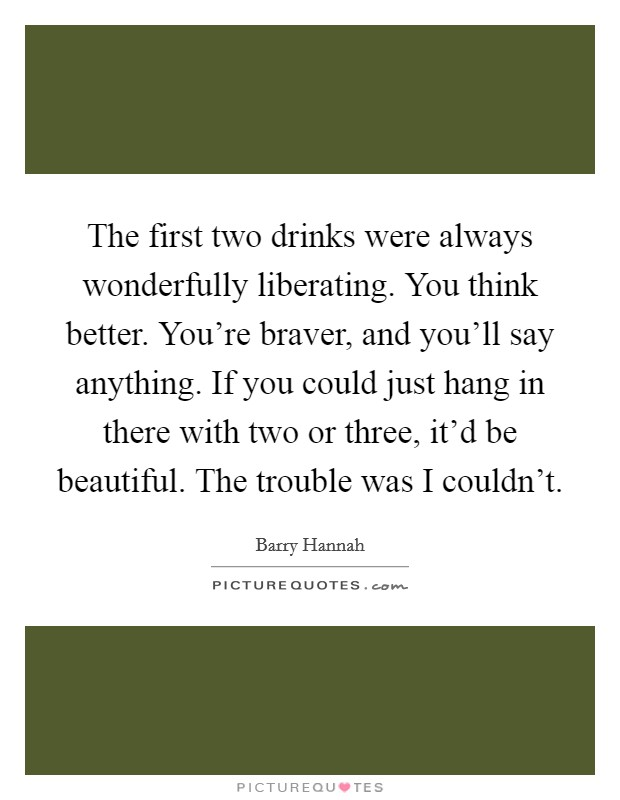 The first two drinks were always wonderfully liberating. You think better. You're braver, and you'll say anything. If you could just hang in there with two or three, it'd be beautiful. The trouble was I couldn't Picture Quote #1