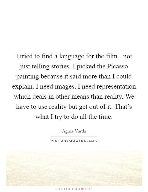 I tried to find a language for the film - not just telling stories. I picked the Picasso painting because it said more than I could explain. I need images, I need representation which deals in other means than reality. We have to use reality but get out of it. That's what I try to do all the time Picture Quote #1