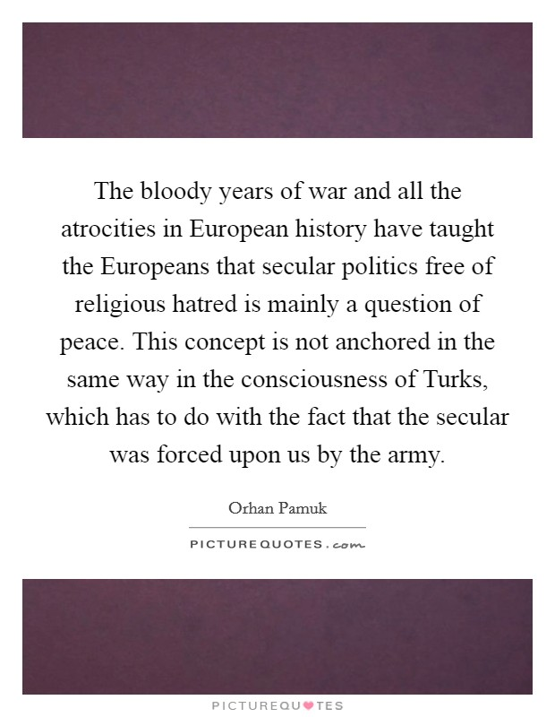 The bloody years of war and all the atrocities in European history have taught the Europeans that secular politics free of religious hatred is mainly a question of peace. This concept is not anchored in the same way in the consciousness of Turks, which has to do with the fact that the secular was forced upon us by the army Picture Quote #1