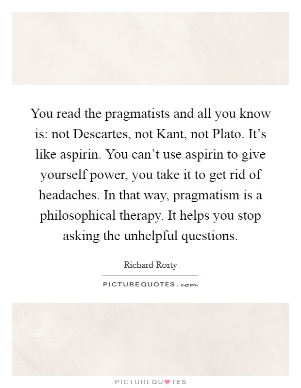 You read the pragmatists and all you know is: not Descartes, not Kant, not Plato. It's like aspirin. You can't use aspirin to give yourself power, you take it to get rid of headaches. In that way, pragmatism is a philosophical therapy. It helps you stop asking the unhelpful questions Picture Quote #1