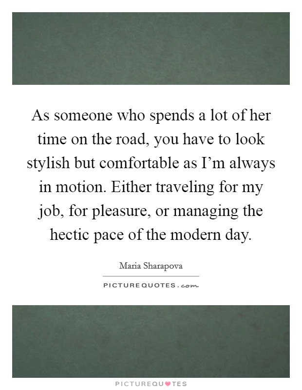 As someone who spends a lot of her time on the road, you have to look stylish but comfortable as I'm always in motion. Either traveling for my job, for pleasure, or managing the hectic pace of the modern day Picture Quote #1