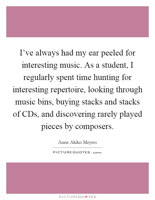 I've always had my ear peeled for interesting music. As a student, I regularly spent time hunting for interesting repertoire, looking through music bins, buying stacks and stacks of CDs, and discovering rarely played pieces by composers Picture Quote #1