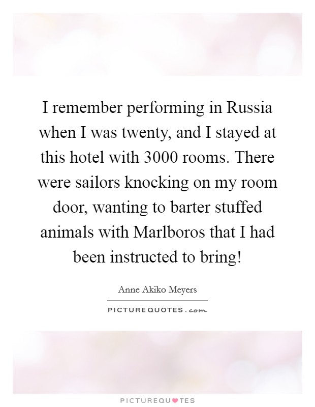 I remember performing in Russia when I was twenty, and I stayed at this hotel with 3000 rooms. There were sailors knocking on my room door, wanting to barter stuffed animals with Marlboros that I had been instructed to bring! Picture Quote #1