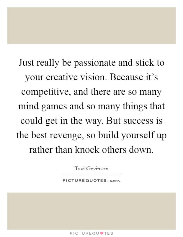 Just really be passionate and stick to your creative vision. Because it's competitive, and there are so many mind games and so many things that could get in the way. But success is the best revenge, so build yourself up rather than knock others down Picture Quote #1