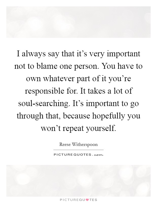 I always say that it's very important not to blame one person. You have to own whatever part of it you're responsible for. It takes a lot of soul-searching. It's important to go through that, because hopefully you won't repeat yourself Picture Quote #1