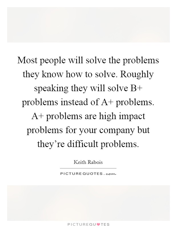 Most people will solve the problems they know how to solve. Roughly speaking they will solve B  problems instead of A  problems. A  problems are high impact problems for your company but they're difficult problems Picture Quote #1