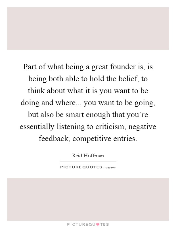 Part of what being a great founder is, is being both able to hold the belief, to think about what it is you want to be doing and where... you want to be going, but also be smart enough that you're essentially listening to criticism, negative feedback, competitive entries Picture Quote #1