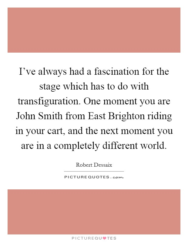 I've always had a fascination for the stage which has to do with transfiguration. One moment you are John Smith from East Brighton riding in your cart, and the next moment you are in a completely different world Picture Quote #1