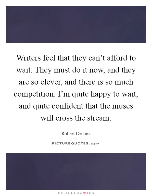 Writers feel that they can't afford to wait. They must do it now, and they are so clever, and there is so much competition. I'm quite happy to wait, and quite confident that the muses will cross the stream Picture Quote #1