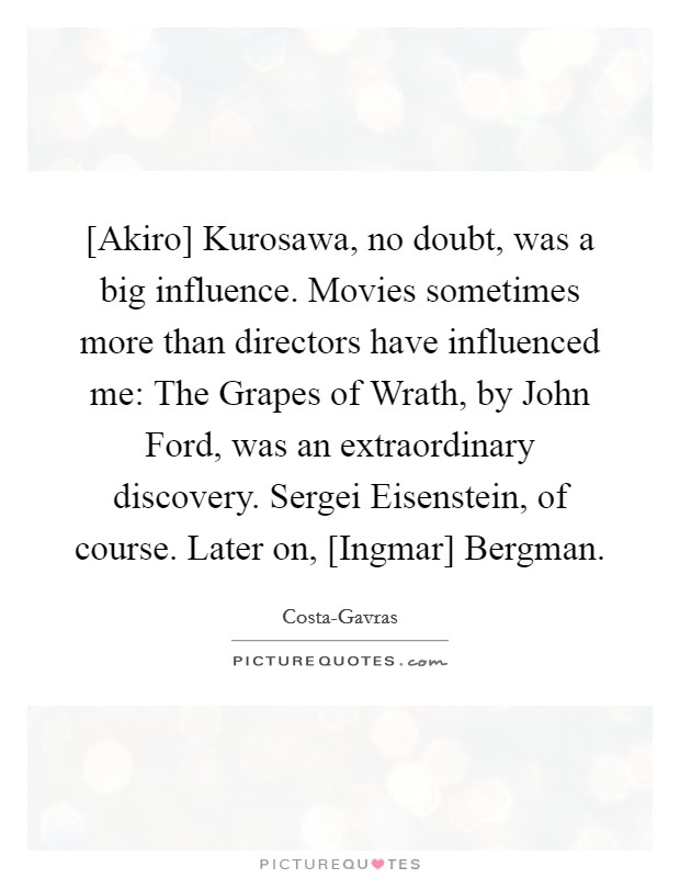 [Akiro] Kurosawa, no doubt, was a big influence. Movies sometimes more than directors have influenced me: The Grapes of Wrath, by John Ford, was an extraordinary discovery. Sergei Eisenstein, of course. Later on, [Ingmar] Bergman Picture Quote #1